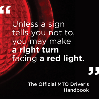 """""""Unless a sign tells you not to, you may make a right turn at a red light."""" - The Official MTO Driver's Handbook"""
