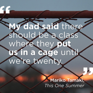 """""""My dad said there should be a class where they put us in a cage until we're twenty."""" -Mariko Tamaki, This One Summer"""