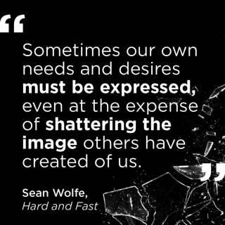 """""""Sometimes our own needs and desires must be expressed, even at the expense of shattering the image others have created of us."""" - Sean Wolfe, Hard and Fast"""