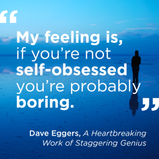 """""""My feeling is, if you're not self-obsessed you're probably boring."""" - Dave Eggers, A Heartbreaking Work of Staggering Genius"""